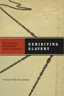 Exhibiting Slavery: The Caribbean Postmodern Novel as Museum