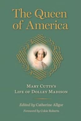 The Queen of America: Mary Cutts's Life of Dolley Madison