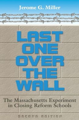 Last One over the Wall: The Massachusetts Experiment in Closing Reform Schools