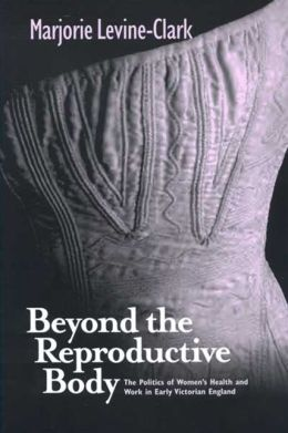 Beyond the Reproductive Body: The Politics of Women's Health and Work in Early Victorian England