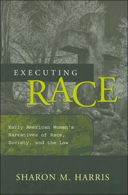 Executing Race: Early American Women's Narratives of Race, Society, and the Law