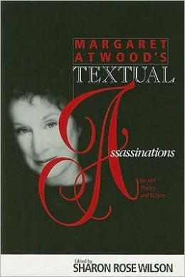 Margaret Atwood's Textual Asassinations: Recent Poetry and Fiction