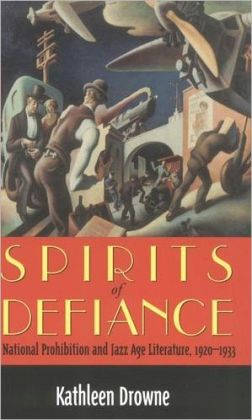 Spirits of Defiance: National Prohibition and Jazz Age Literature, 1920-1933