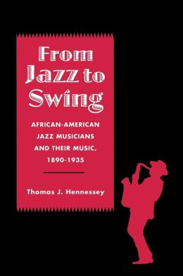 From Jazz to Swing: African-American Jazz Musicians and Their Music, 1890-1935