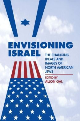 Envisioning Israel: The Changing Ideals and Images of North American Jews