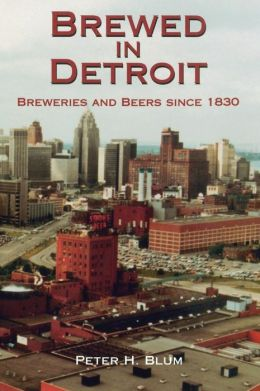 Brewed in Detroit: Breweries and Beers since 1830 (Great Lakes Book Series)