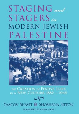 Staging and Stagers in Modern Jewish Palestine: The Creation of Festive Lore in a New Culture, 1882-1948
