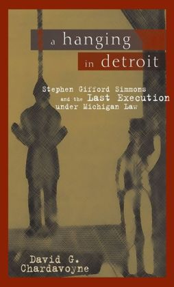 A Hanging in Detroit: Stephen Gifford Simmons and the Last Execution under Michigan Law