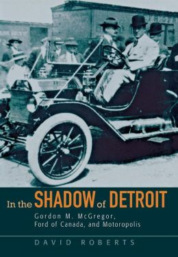 In the Shadow of Detroit: Gordon M. McGregor, Ford of Canada, and Motoropolis