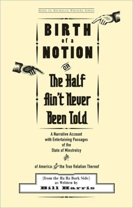Birth of a Notion, Or, the Half Ain't Never Been Told: A Narrative Account with Entertaining Passages of the State of Minstrelsy and of America and the True Relation Thereof