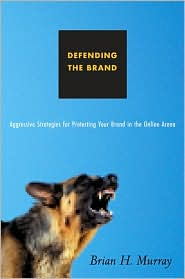 Defending the Brand: Aggressive Strategies for Protecting Your Brand in the Online Arena