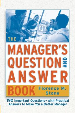 The Manager's Question and Answer Book: 101 Important Questions-With Practical Answers to Make You a Better Manager