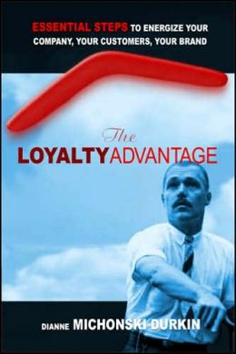 Loyalty Advantage: Essential Steps to Energize Your Company, Your Customers, Your Brand