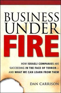 Business under Fire: How Israeli Companies Are Succeeding in the Face of Terror -- and What We Can Learn from Them