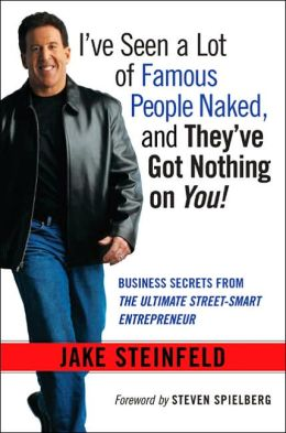 I've Seen a Lot of Famous People Naked, and They've Got Nothing on You!: Business Secrets from the Ultimate Street-Smart Entrepreneur
