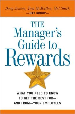 Managers Guide to Rewards: What You Need to Know to Get the Best for - and From - Your Employees