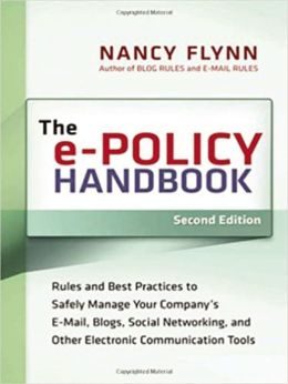 The e-Policy Handbook: Rules and Best Practices to Safely Manage Your Company's E-mail, Blogs, Social Networking, and Other Electronic Communication Tools
