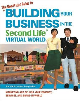 The Unofficial Guide to Building Your Business in the Second Life Virtual World: Marketing and Selling Your Product, Services, and Brand In-World