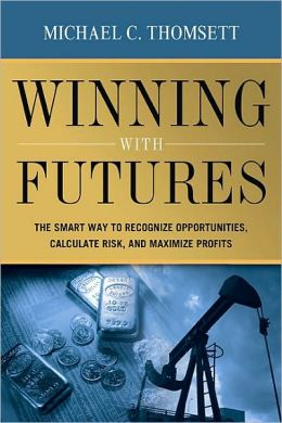 Winning with Futures: The Smart Way to Recognize Opportunities, Calculate Risk, and Maximize Profits