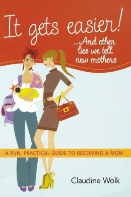 It Gets Easier! . . . And Other Lies We Tell New Mothers: A Fun, Practical Guide to Becoming a Mom