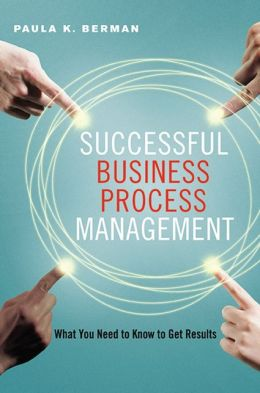 Successful Business Process Management: What You Need to Know to Get Results