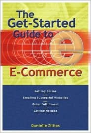The Get-Started Guide to E-Commerce: Getting Online * Creating Successful Web Sites * Order Fulfillment * Getting Noticed