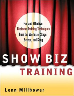 Show Biz Training: Fun and Effective Business Training Techniques from the Worlds of Stage, Screen and Song