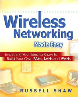 Wireless Networking Made Easy: Everything You Need to Know to Build Your Own PANs, LANs, and WANs