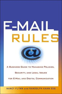 E-Mail Rules: A Business Guide to Managing Policies, Security, and Legal Issues for E-Mail and Digital Communication