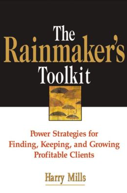 The Rainmaker's Toolkit: Power Strategies for Finding, Keeping, and Growing Profitable Clients