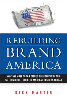 Rebuilding Brand America: What We Must Do to Restore Our Reputation and Safeguard the Future of American Business Abroad