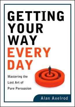 Getting Your Way Every Day: Mastering the Lost Art of Pure Persuasion