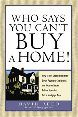 Who Says You Can't Buy A Home!: How to Put Credit Problems, Down Payment Challenges, and Income Issues Behind You - And Get a Mortgate Now