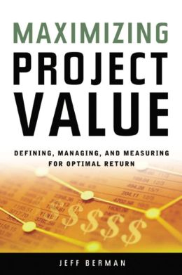 Maximizing Project Value: Defining, Managing, and Measuring for Optimal Return