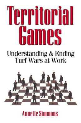 Territorial Games: Understanding and Ending Turf Wars at Work