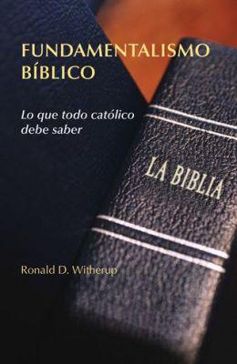 Fundamentalismo Biblico: Lo Que Todo Catolico Debe Saber