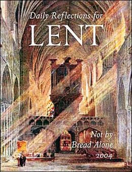 Not by Bread Alone: Daily Reflections for Lent, 2004