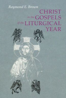 Christ in the Gospels of the Liturgical Year: Raymond E. Brown, SS (1928-1998): Expanded Edition with Essays by John R. Donahue, SJ, and Ronald D. Witherup, SS