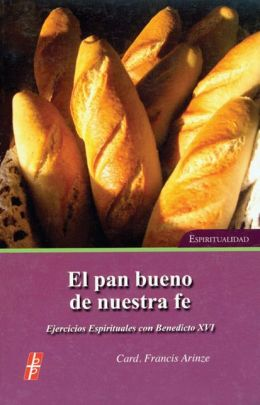 El Pan Bueno de Nuestra Fe (the Bread of Our Faith): Ejercicios Espirituales Con Benedicto Xv1 Espiritualidad (Spiritual Exercises with Pope Benedict