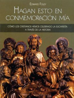 Hagan Esto En Conmemoracion mia (from Age to Age): How Christians Have Celebrated the Eucharist, Revised and Expanded Edition