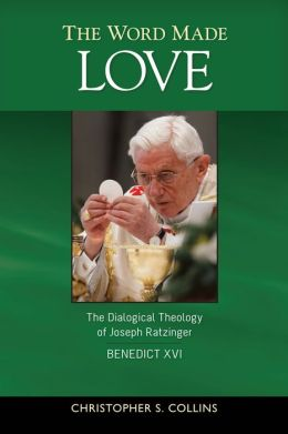 The Word Made Love: The Dialogical Theology of Joseph Ratzinger / Pope Benedict XVI