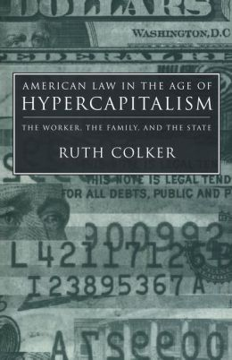American Law in the Age of Hypercapitalism: The Worker, the Family, and the State