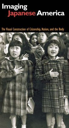 Imaging Japanese America: The Visual Construction of Citizenship, Nation, and the Body