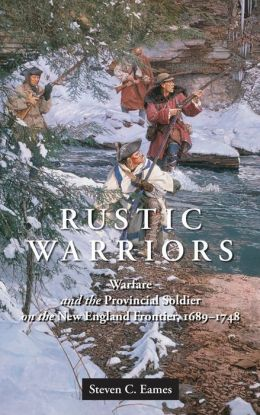 Rustic Warriors: Warfare and the Provincial Soldier on the New England Frontier, 1689-1748