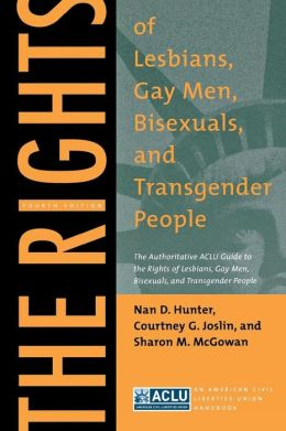 The Rights of Lesbians, Gay Men, Bisexuals, and Transgender People: The Authoritative ACLU Guide to the Rights of Lesbians, Gay Men, Bisexuals, and Transgender People, Fourth Edition