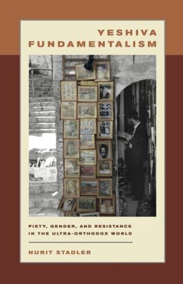 Yeshiva Fundamentalism: Piety, Gender, and Resistance in the Ultra-Orthodox World