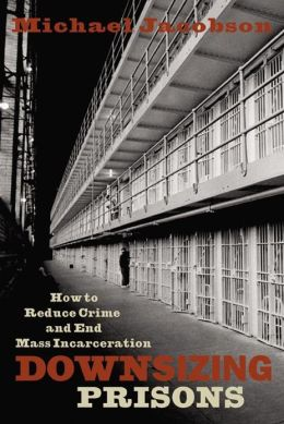Downsizing Prisons: How to Reduce Crime and End Mass Incarceration