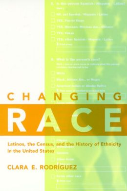 Changing Race: Latinos, the Census and the History of Ethnicity