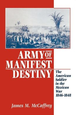 Army of Manifest Destiny: The American Soldier in the Mexican War, 1846-1848