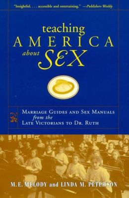 Teaching America About Sex: Marriage Guides and Sex Manuals from the Late Victorians to Dr. Ruth